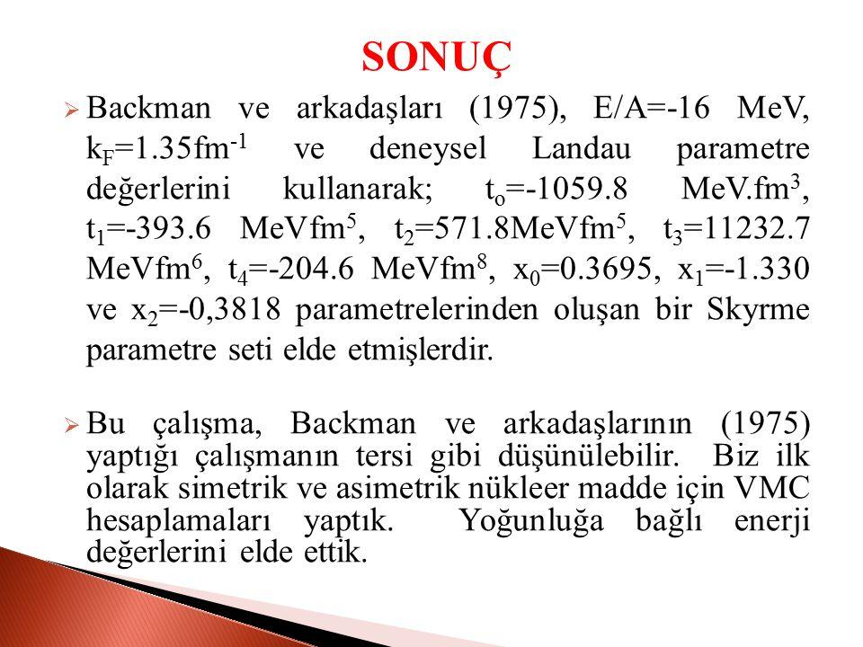 SONUÇ  Backman ve arkadaşları (1975), E/A=-16 MeV, k F =1.35fm -1 ve deneysel Landau parametre değerlerini kullanarak; t o =-1059.8 MeV.fm 3, t 1 =-393.6 MeVfm 5, t 2 =571.8MeVfm 5, t 3 =11232.7 MeVfm 6, t 4 =-204.6 MeVfm 8, x 0 =0.3695, x 1 =-1.330 ve x 2 =-0,3818 parametrelerinden oluşan bir Skyrme parametre seti elde etmişlerdir.