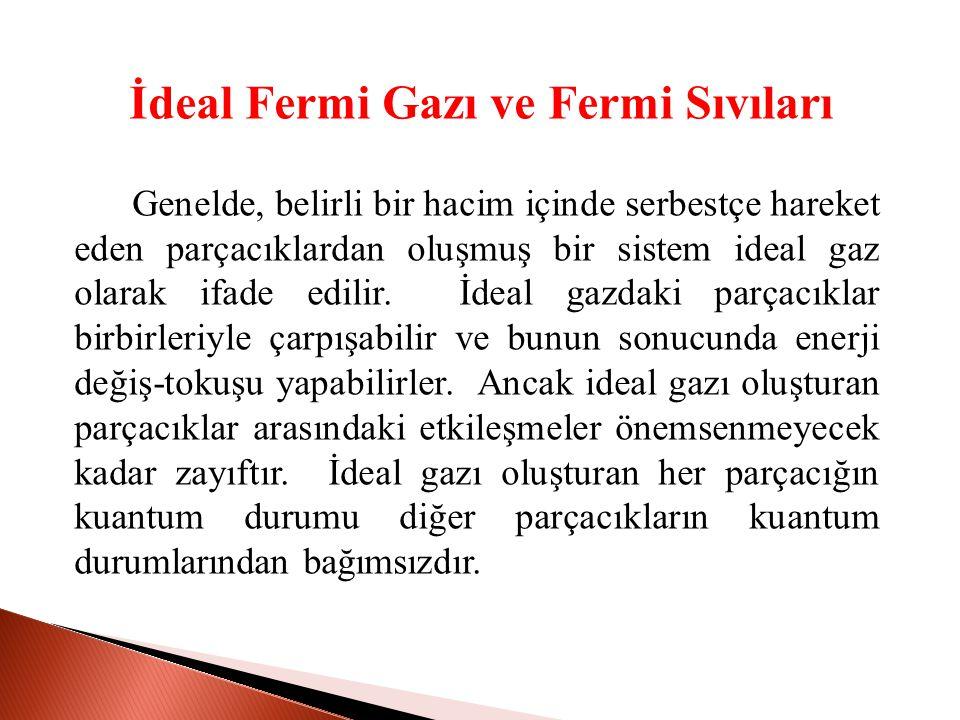 İdeal Fermi Gazı ve Fermi Sıvıları Genelde, belirli bir hacim içinde serbestçe hareket eden parçacıklardan oluşmuş bir sistem ideal gaz olarak ifade edilir.