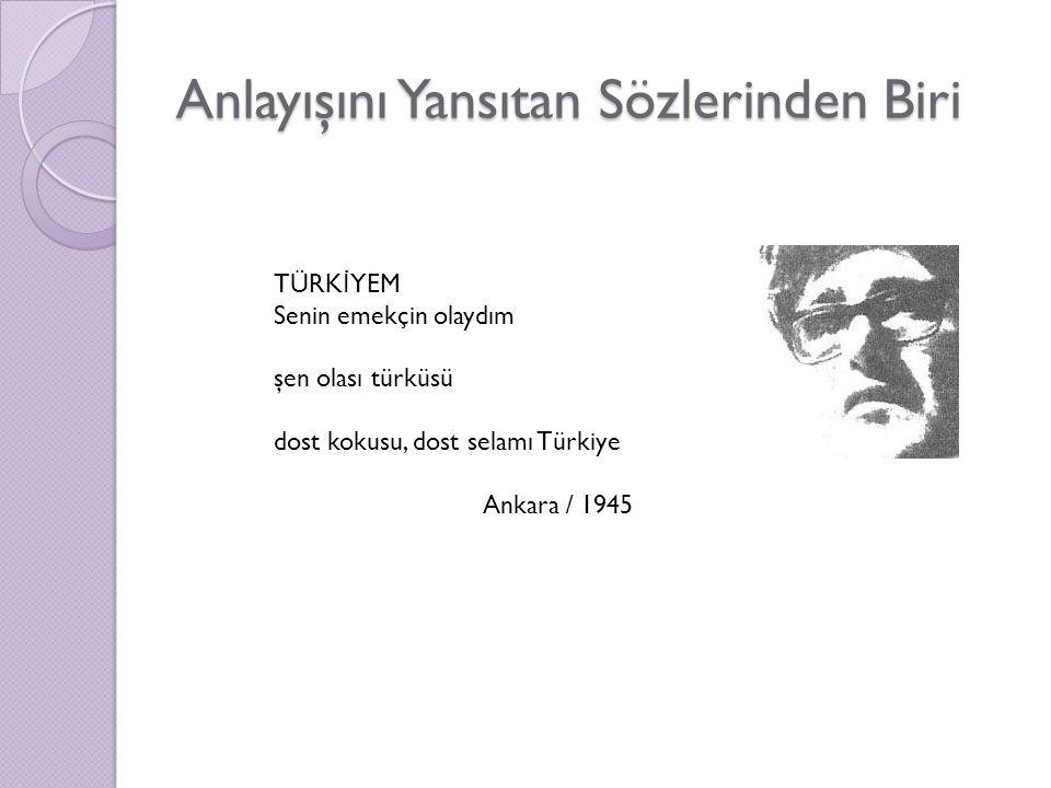 Anlayışını Yansıtan Sözlerinden Biri TÜRK İ YEM Senin emekçin olaydım şen olası türküsü dost kokusu, dost selamı Türkiye Ankara / 1945