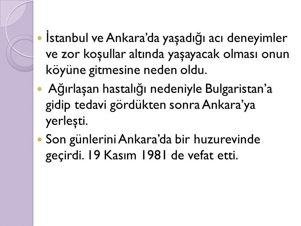 İ stanbul ve Ankara'da yaşadı ğ ı acı deneyimler ve zor koşullar altında yaşayacak olması onun köyüne gitmesine neden oldu. A ğ ırlaşan hastalı ğ ı ne