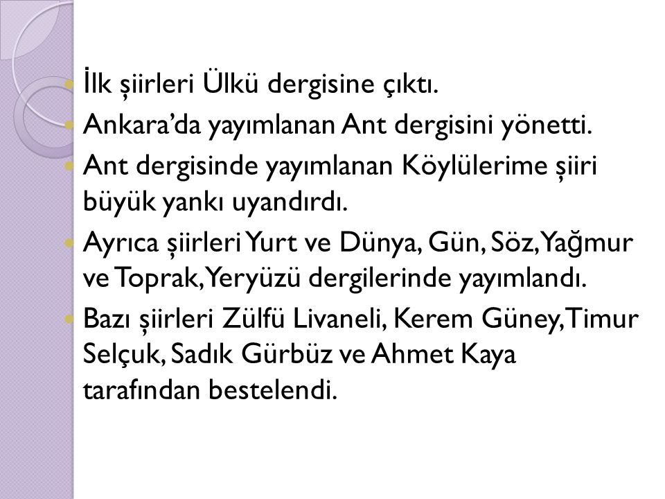 İ lk şiirleri Ülkü dergisine çıktı. Ankara'da yayımlanan Ant dergisini yönetti. Ant dergisinde yayımlanan Köylülerime şiiri büyük yankı uyandırdı. Ayr