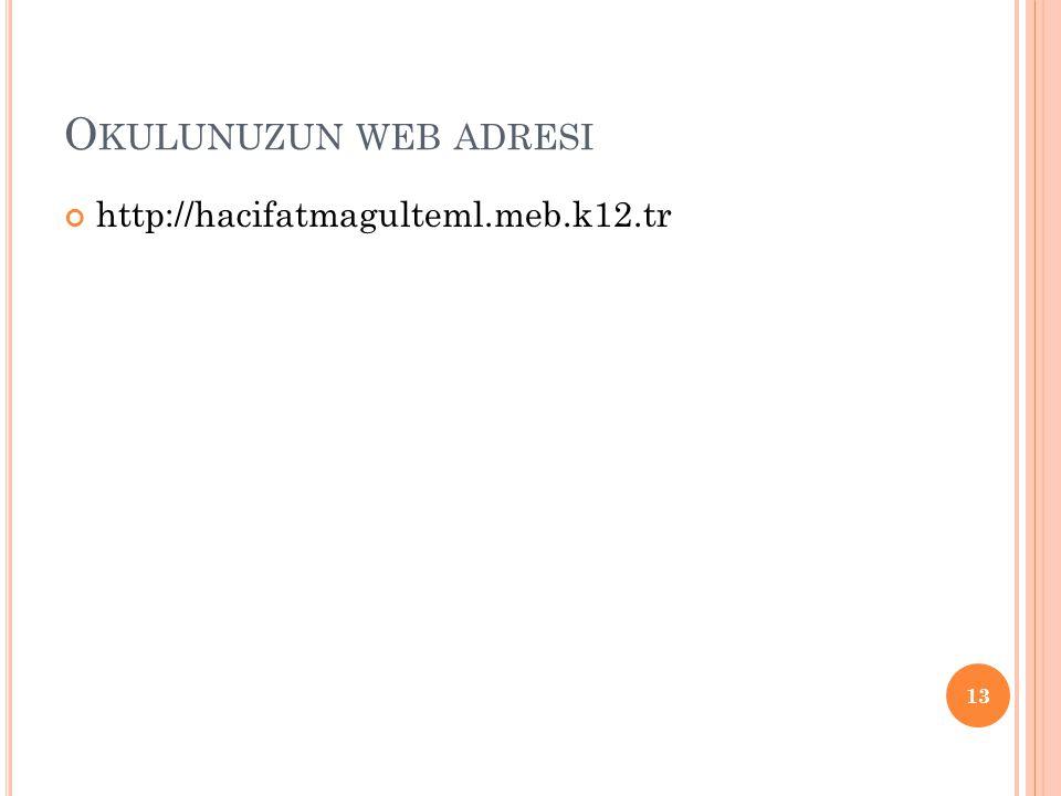 O KULUNUZUN WEB ADRESI http://hacifatmagulteml.meb.k12.tr 13