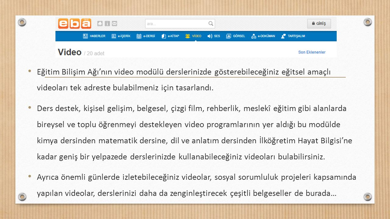 Eğitim Bilişim Ağı'nın video modülü derslerinizde gösterebileceğiniz eğitsel amaçlı videoları tek adreste bulabilmeniz için tasarlandı. Ders destek, k