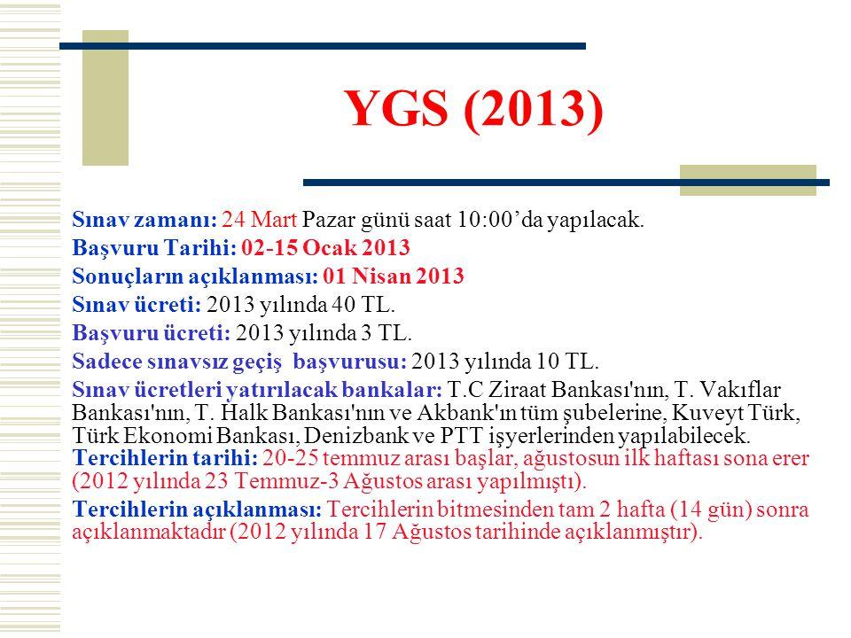 YGS (2013) Sınav zamanı: 24 Mart Pazar günü saat 10:00'da yapılacak. Başvuru Tarihi: 02-15 Ocak 2013 Sonuçların açıklanması: 01 Nisan 2013 Sınav ücret