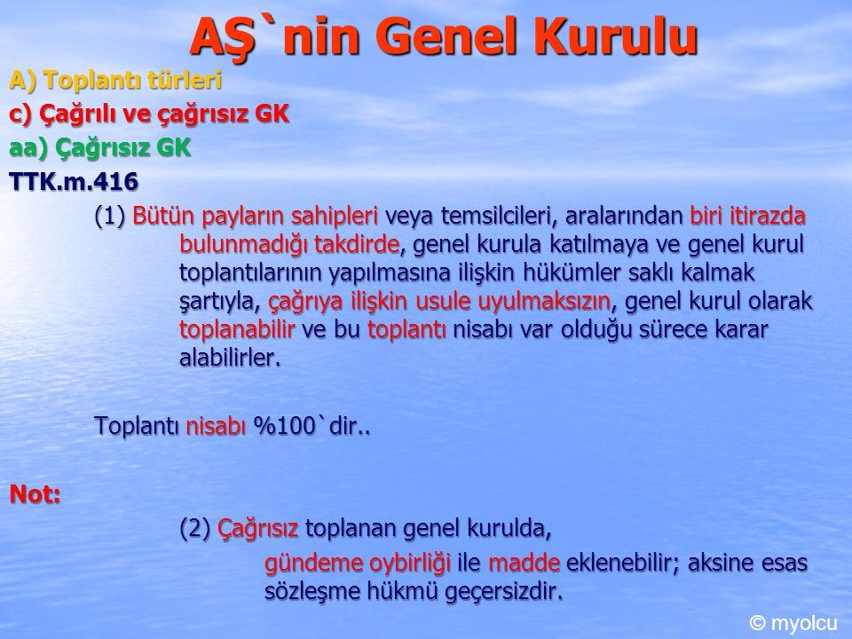 AŞ`nin Genel Kurulu A) Toplantı türleri c) Çağrılı ve çağrısız GK aa) Çağrısız GK TTK.m.416 (1) Bütün payların sahipleri veya temsilcileri, aralarında