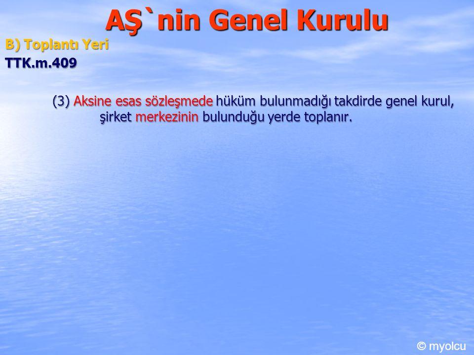 AŞ`nin Genel Kurulu B) Toplantı Yeri TTK.m.409 (3) Aksine esas sözleşmede hüküm bulunmadığı takdirde genel kurul, şirket merkezinin bulunduğu yerde to
