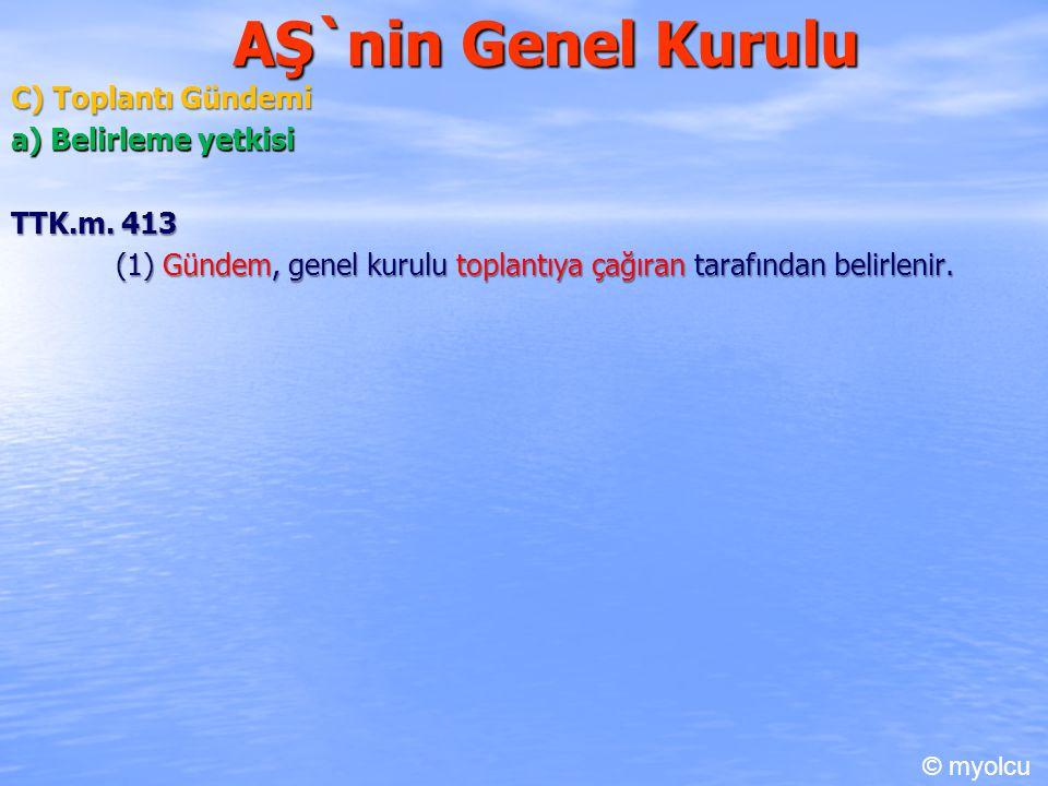 AŞ`nin Genel Kurulu C) Toplantı Gündemi a) Belirleme yetkisi TTK.m. 413 TTK.m. 413 (1) Gündem, genel kurulu toplantıya çağıran tarafından belirlenir.