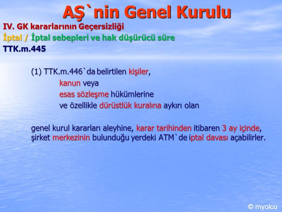 AŞ`nin Genel Kurulu IV. GK kararlarının Geçersizliği İptal / İptal sebepleri ve hak düşürücü süre TTK.m.445 (1) TTK.m.446`da belirtilen kişiler, kanun