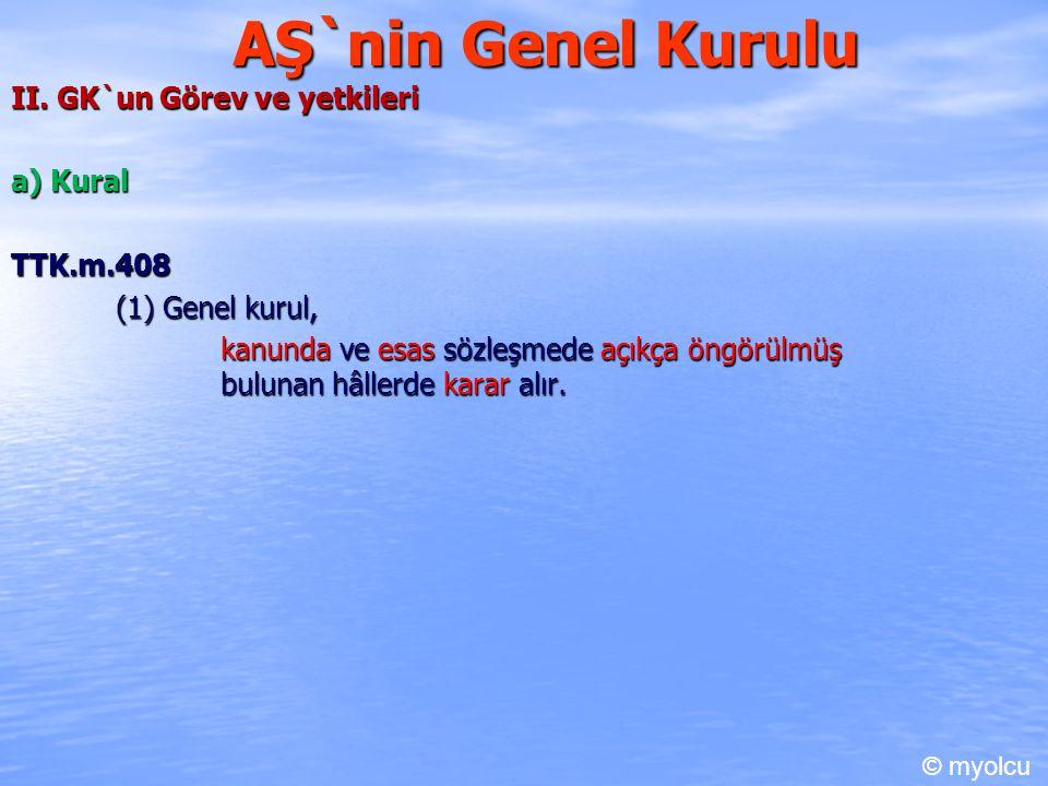 AŞ`nin Genel Kurulu II. GK`un Görev ve yetkileri a) Kural TTK.m.408 (1) Genel kurul, kanunda ve esas sözleşmede açıkça öngörülmüş bulunan hâllerde kar