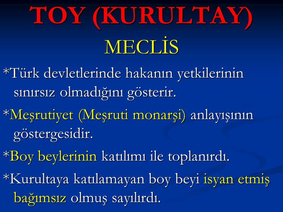 TOY (KURULTAY) MECLİS *Türk devletlerinde hakanın yetkilerinin sınırsız olmadığını gösterir. *Meşrutiyet (Meşruti monarşi) anlayışının göstergesidir.