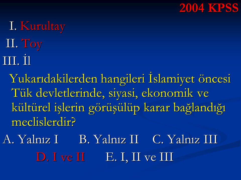 2004 KPSS I. Kurultay I. Kurultay II. Toy II. Toy III. İl Yukarıdakilerden hangileri İslamiyet öncesi Tük devletlerinde, siyasi, ekonomik ve kültürel