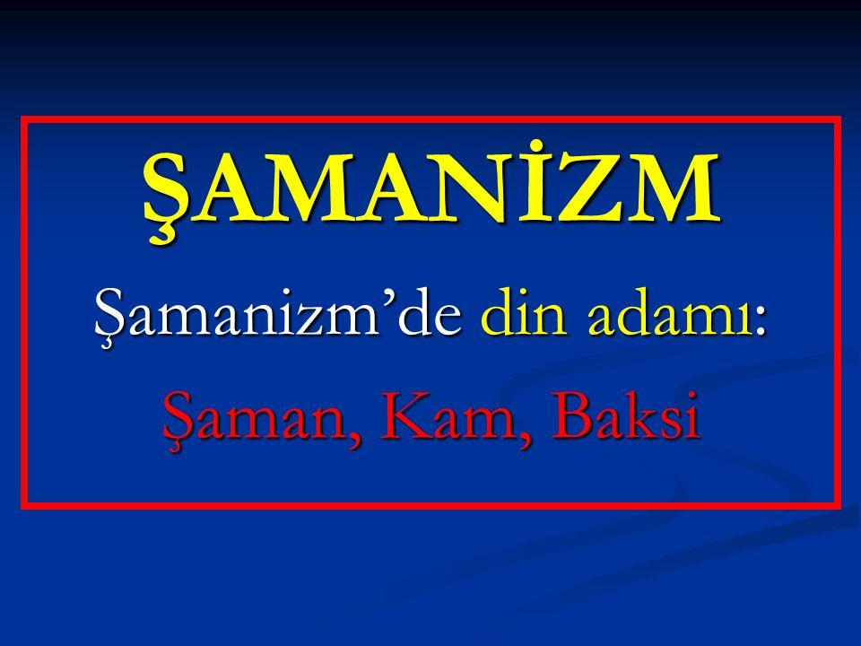ŞAMANİZM Şamanizm'de din adamı: Şaman, Kam, Baksi