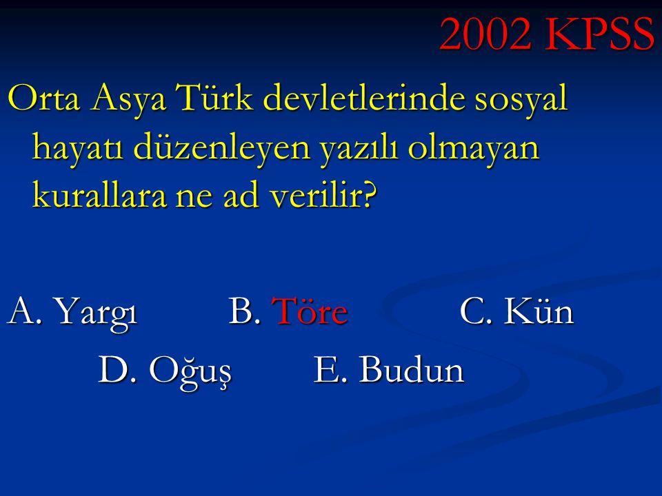 2002 KPSS Orta Asya Türk devletlerinde sosyal hayatı düzenleyen yazılı olmayan kurallara ne ad verilir? A. Yargı B. Töre C. Kün D. Oğuş E. Budun D. Oğ