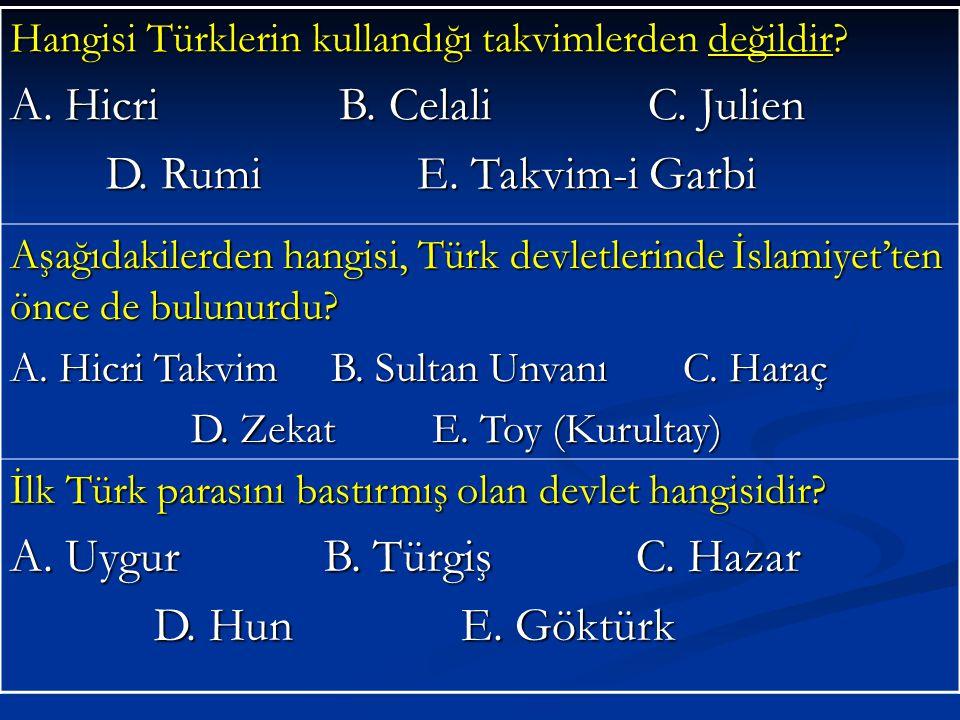 Hangisi Türklerin kullandığı takvimlerden değildir? A. Hicri B. Celali C. Julien D. Rumi E. Takvim-i Garbi D. Rumi E. Takvim-i Garbi Aşağıdakilerden h