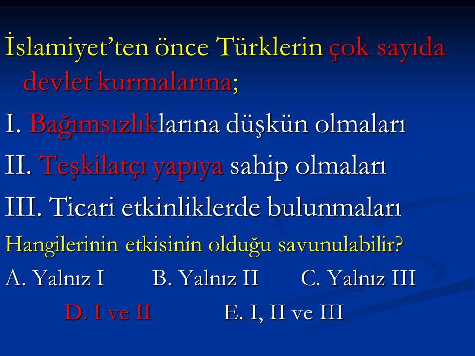 İslamiyet'ten önce Türklerin çok sayıda devlet kurmalarına; I. Bağımsızlıklarına düşkün olmaları II. Teşkilatçı yapıya sahip olmaları III. Ticari etki
