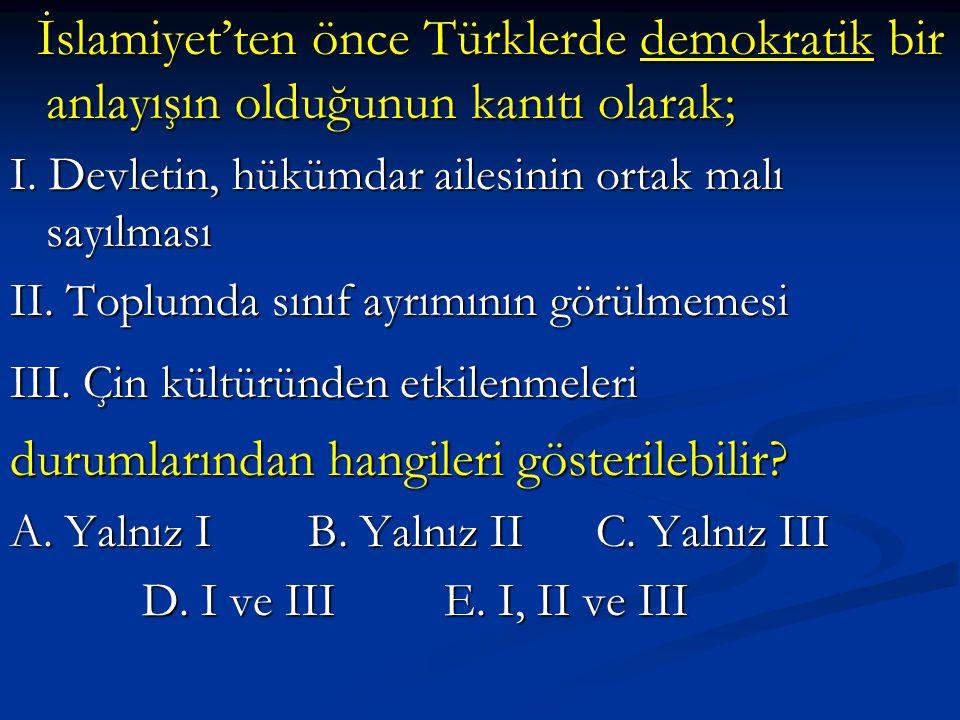 İslamiyet'ten önce Türklerde demokratik bir anlayışın olduğunun kanıtı olarak; İslamiyet'ten önce Türklerde demokratik bir anlayışın olduğunun kanıtı olarak; I.
