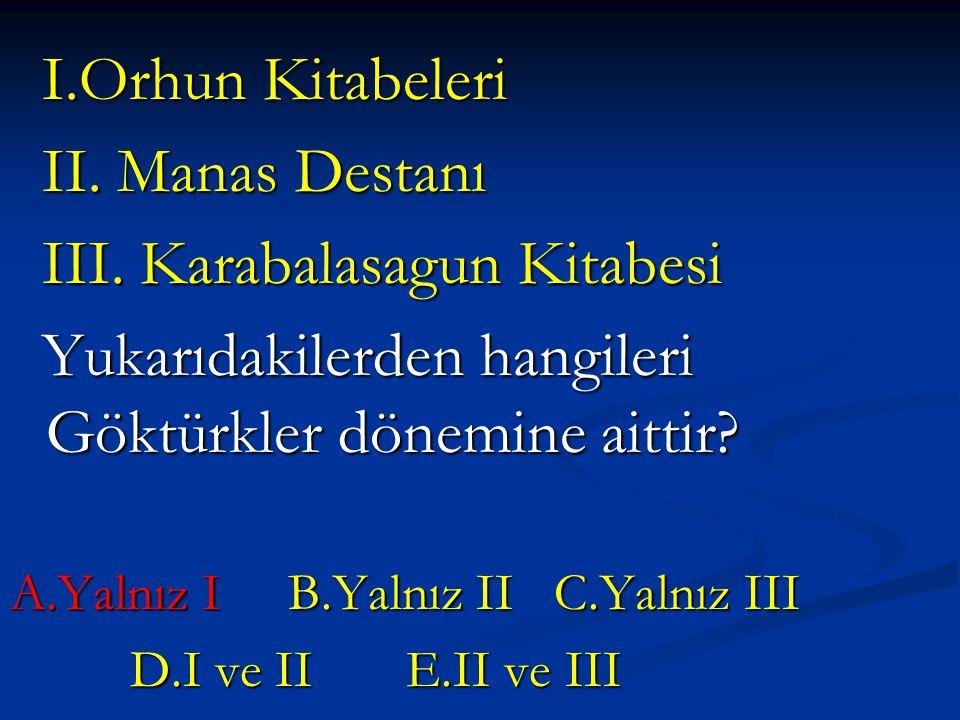 I.Orhun Kitabeleri I.Orhun Kitabeleri II. Manas Destanı II. Manas Destanı III. Karabalasagun Kitabesi III. Karabalasagun Kitabesi Yukarıdakilerden han