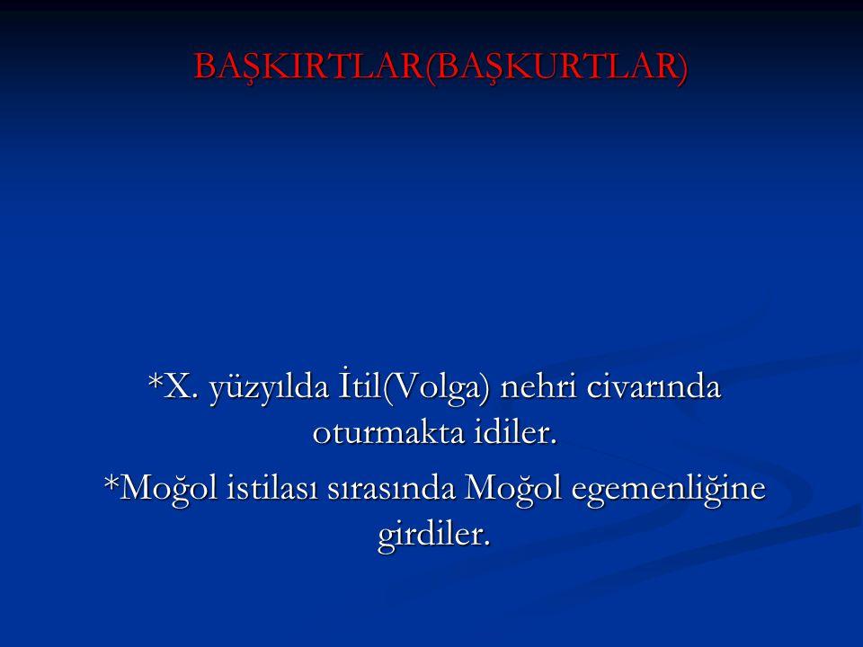 BAŞKIRTLAR(BAŞKURTLAR) *X. yüzyılda İtil(Volga) nehri civarında oturmakta idiler. *Moğol istilası sırasında Moğol egemenliğine girdiler.
