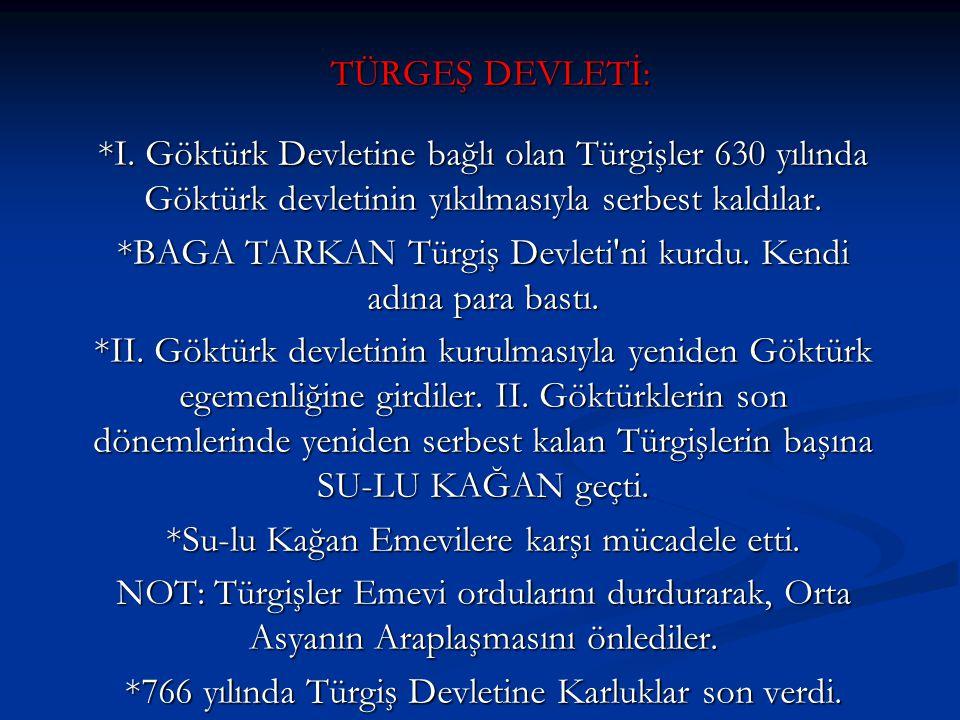 TÜRGEŞ DEVLETİ: *I. Göktürk Devletine bağlı olan Türgişler 630 yılında Göktürk devletinin yıkılmasıyla serbest kaldılar. *BAGA TARKAN Türgiş Devleti'n