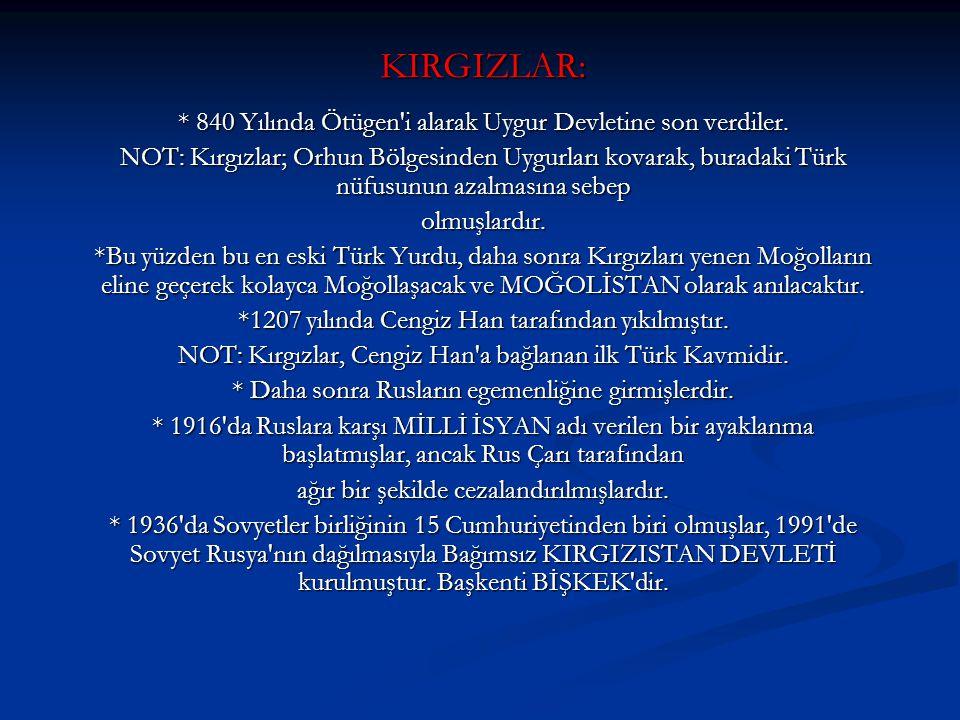 KIRGIZLAR: * 840 Yılında Ötügen'i alarak Uygur Devletine son verdiler. NOT: Kırgızlar; Orhun Bölgesinden Uygurları kovarak, buradaki Türk nüfusunun az