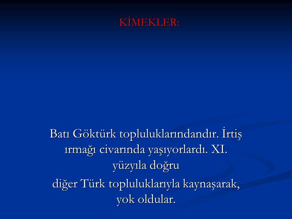 KİMEKLER: Batı Göktürk topluluklarındandır. İrtiş ırmağı civarında yaşıyorlardı. XI. yüzyıla doğru diğer Türk topluluklarıyla kaynaşarak, yok oldular.