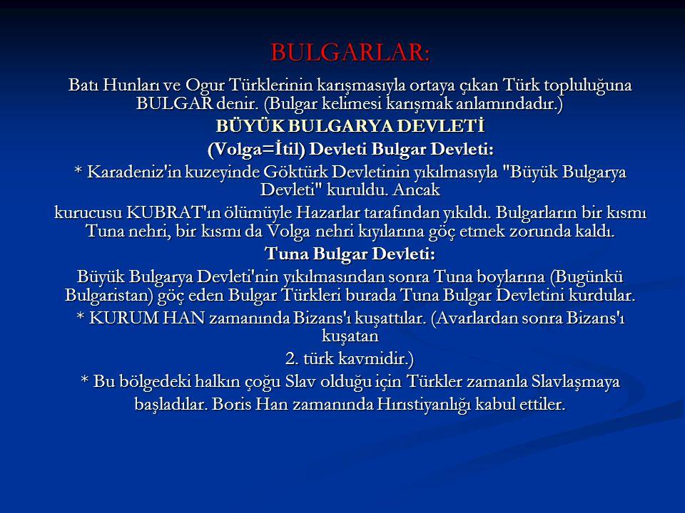 BULGARLAR: Batı Hunları ve Ogur Türklerinin karışmasıyla ortaya çıkan Türk topluluğuna BULGAR denir. (Bulgar kelimesi karışmak anlamındadır.) BÜYÜK BU