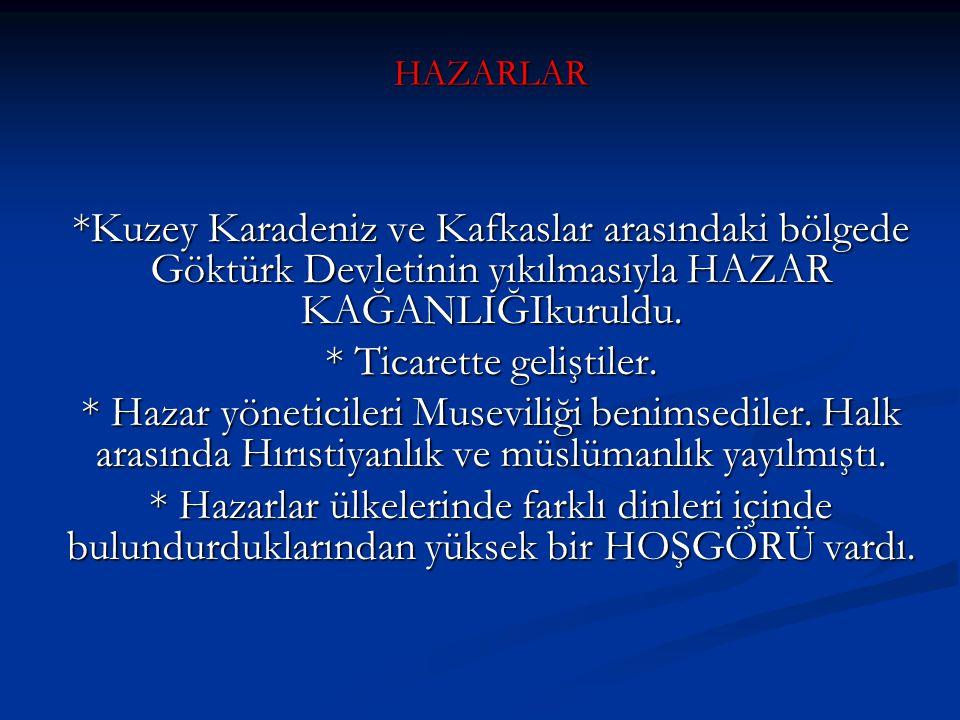 HAZARLAR *Kuzey Karadeniz ve Kafkaslar arasındaki bölgede Göktürk Devletinin yıkılmasıyla HAZAR KAĞANLIĞIkuruldu. * Ticarette geliştiler. * Hazar yöne