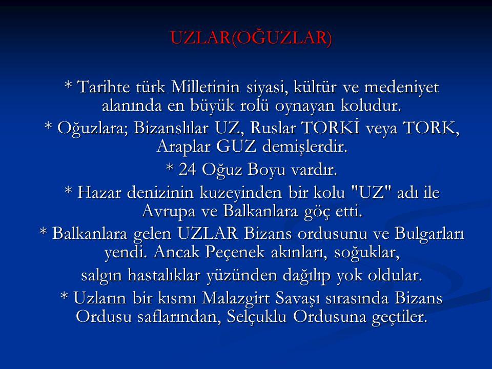 UZLAR(OĞUZLAR) * Tarihte türk Milletinin siyasi, kültür ve medeniyet alanında en büyük rolü oynayan koludur. * Oğuzlara; Bizanslılar UZ, Ruslar TORKİ