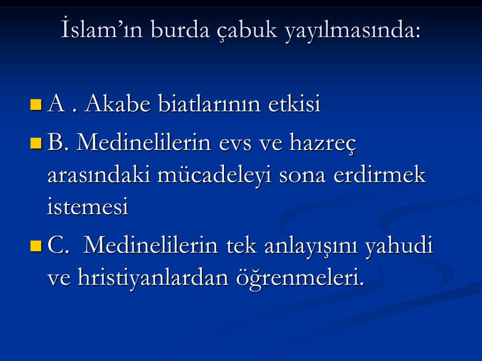 İslam'ın burda çabuk yayılmasında: A. Akabe biatlarının etkisi A. Akabe biatlarının etkisi B. Medinelilerin evs ve hazreç arasındaki mücadeleyi sona e