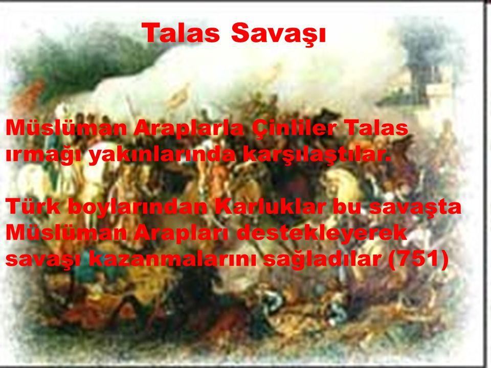 Talas Savaşı Müslüman Araplarla Çinliler Talas ırmağı yakınlarında karşılaştılar. Türk boylarından Karluklar bu savaşta Müslüman Arapları destekleyere