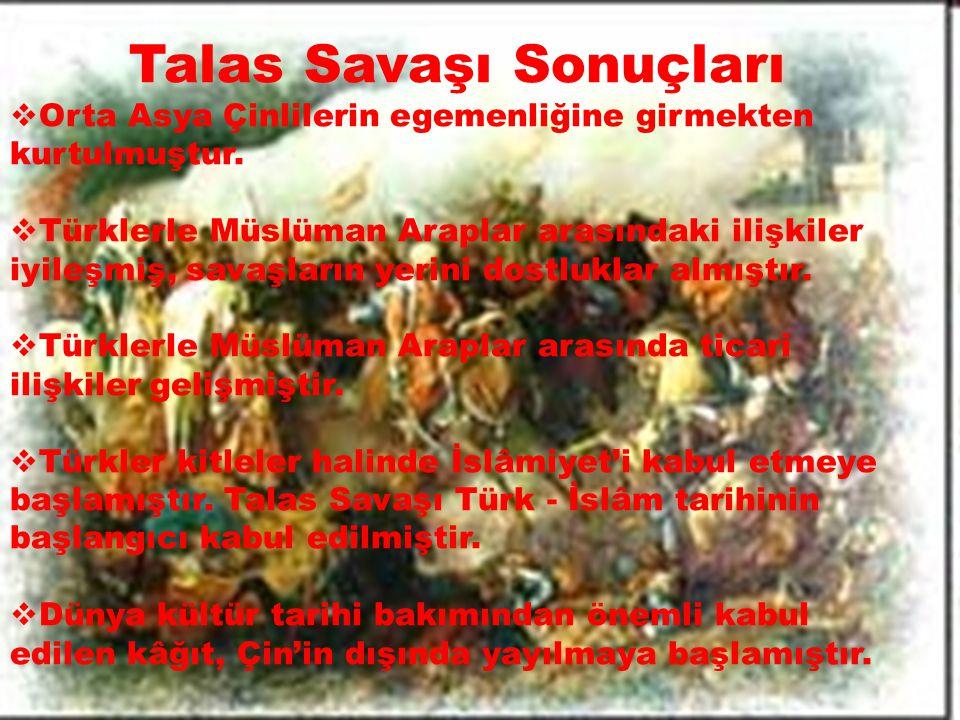 Talas Savaşı Sonuçları  Orta Asya Çinlilerin egemenliğine girmekten kurtulmuştur.  Türklerle Müslüman Araplar arasındaki ilişkiler iyileşmiş, savaşl