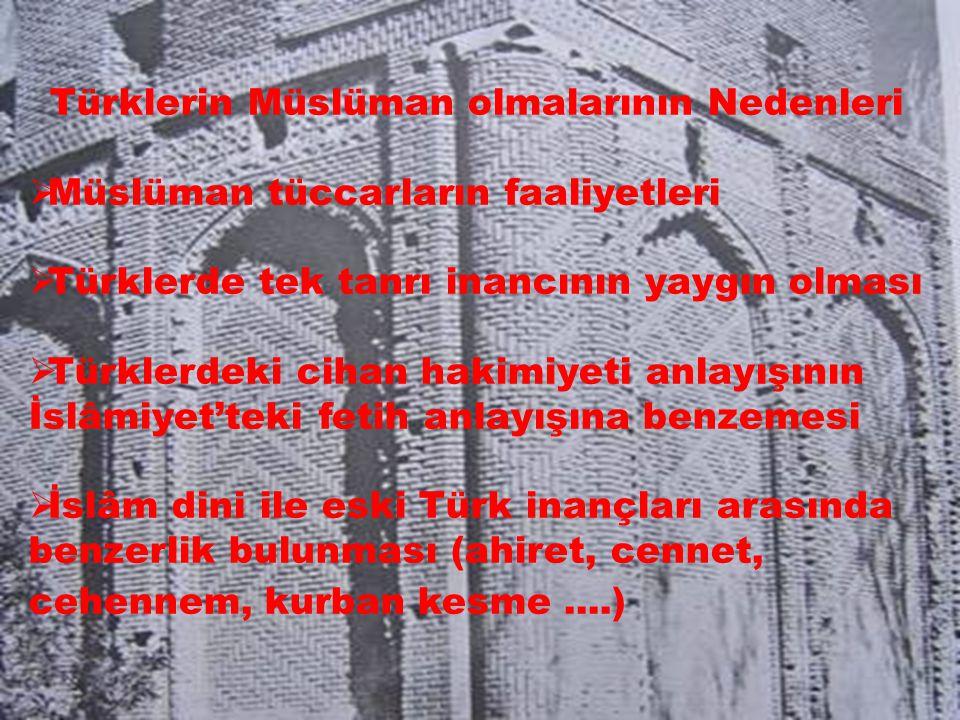 Türklerin Müslüman olmalarının Nedenleri  Müslüman tüccarların faaliyetleri  Türklerde tek tanrı inancının yaygın olması  Türklerdeki cihan hakimiyeti anlayışının İslâmiyet'teki fetih anlayışına benzemesi  İslâm dini ile eski Türk inançları arasında benzerlik bulunması (ahiret, cennet, cehennem, kurban kesme....)