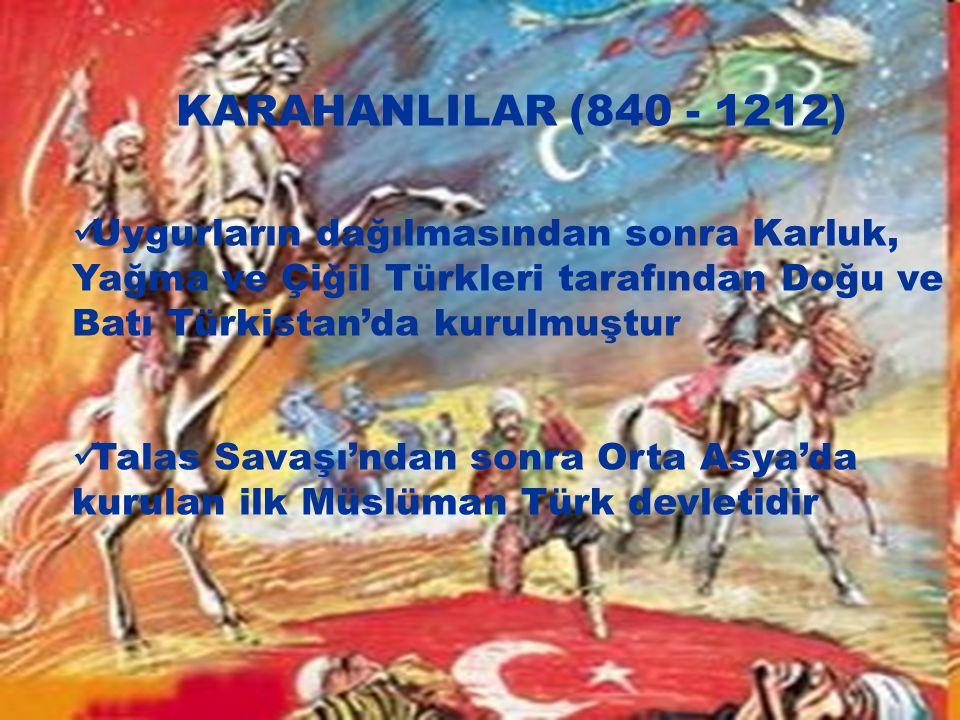 KARAHANLILAR (840 - 1212) Uygurların dağılmasından sonra Karluk, Yağma ve Çiğil Türkleri tarafından Doğu ve Batı Türkistan'da kurulmuştur Talas Savaşı