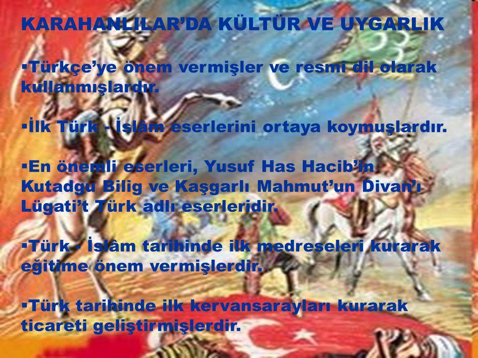KARAHANLILAR'DA KÜLTÜR VE UYGARLIK  Türkçe'ye önem vermişler ve resmi dil olarak kullanmışlardır.  İlk Türk - İslâm eserlerini ortaya koymuşlardır.