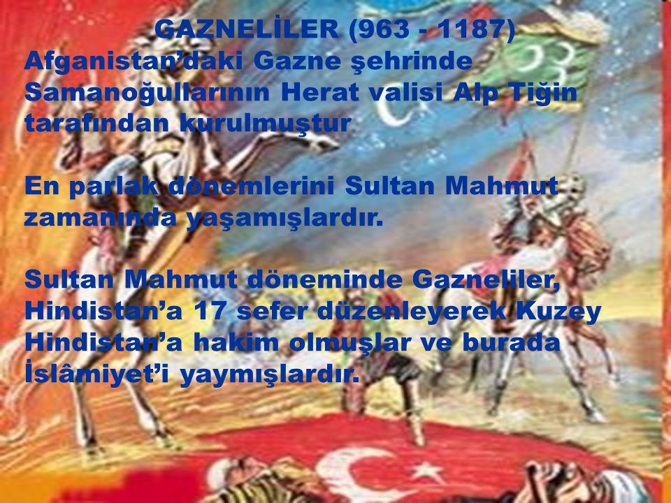 GAZNELİLER (963 - 1187) Afganistan'daki Gazne şehrinde Samanoğullarının Herat valisi Alp Tiğin tarafından kurulmuştur En parlak dönemlerini Sultan Mah