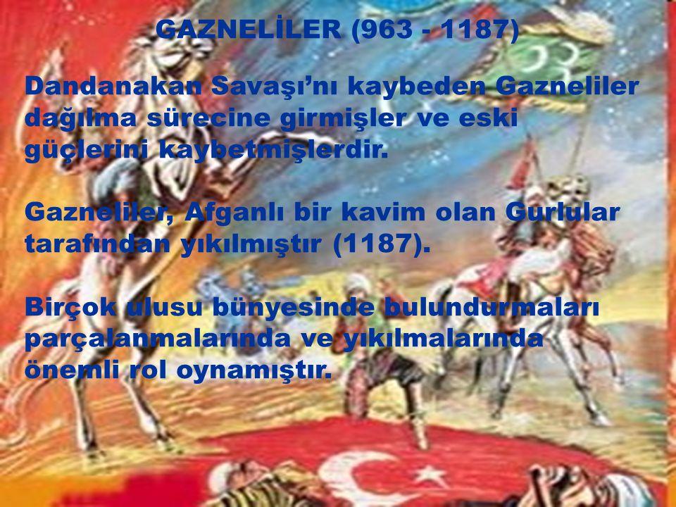 GAZNELİLER (963 - 1187) Dandanakan Savaşı'nı kaybeden Gazneliler dağılma sürecine girmişler ve eski güçlerini kaybetmişlerdir. Gazneliler, Afganlı bir