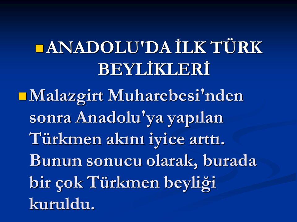 ANADOLU'DA İLK TÜRK BEYLİKLERİ ANADOLU'DA İLK TÜRK BEYLİKLERİ Malazgirt Muharebesi'nden sonra Anadolu'ya yapılan Türkmen akını iyice arttı. Bunun sonu