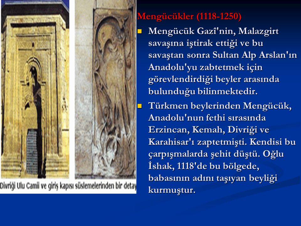 Mengücükler (1118-1250) Mengücük Gazî nin, Malazgirt savaşına iştirak ettiği ve bu savaştan sonra Sultan Alp Arslan ın Anadolu yu zabtetmek için görevlendirdiği beyler arasında bulunduğu bilinmektedir.