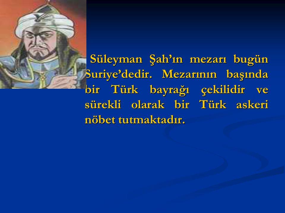 Süleyman Şah'ın mezarı bugün Suriye'dedir. Mezarının başında bir Türk bayrağı çekilidir ve sürekli olarak bir Türk askeri nöbet tutmaktadır. Süleyman