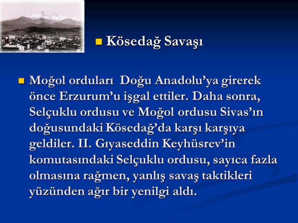 Kösedağ Savaşı Kösedağ Savaşı Moğol orduları Doğu Anadolu'ya girerek önce Erzurum'u işgal ettiler. Daha sonra, Selçuklu ordusu ve Moğol ordusu Sivas'ı