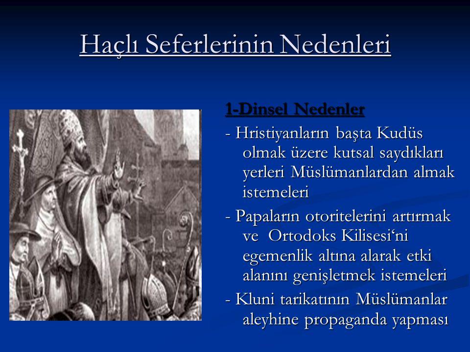 Haçlı Seferlerinin Nedenleri 1-Dinsel Nedenler - Hristiyanların başta Kudüs olmak üzere kutsal saydıkları yerleri Müslümanlardan almak istemeleri - Papaların otoritelerini artırmak ve Ortodoks Kilisesi'ni egemenlik altına alarak etki alanını genişletmek istemeleri - Kluni tarikatının Müslümanlar aleyhine propaganda yapması