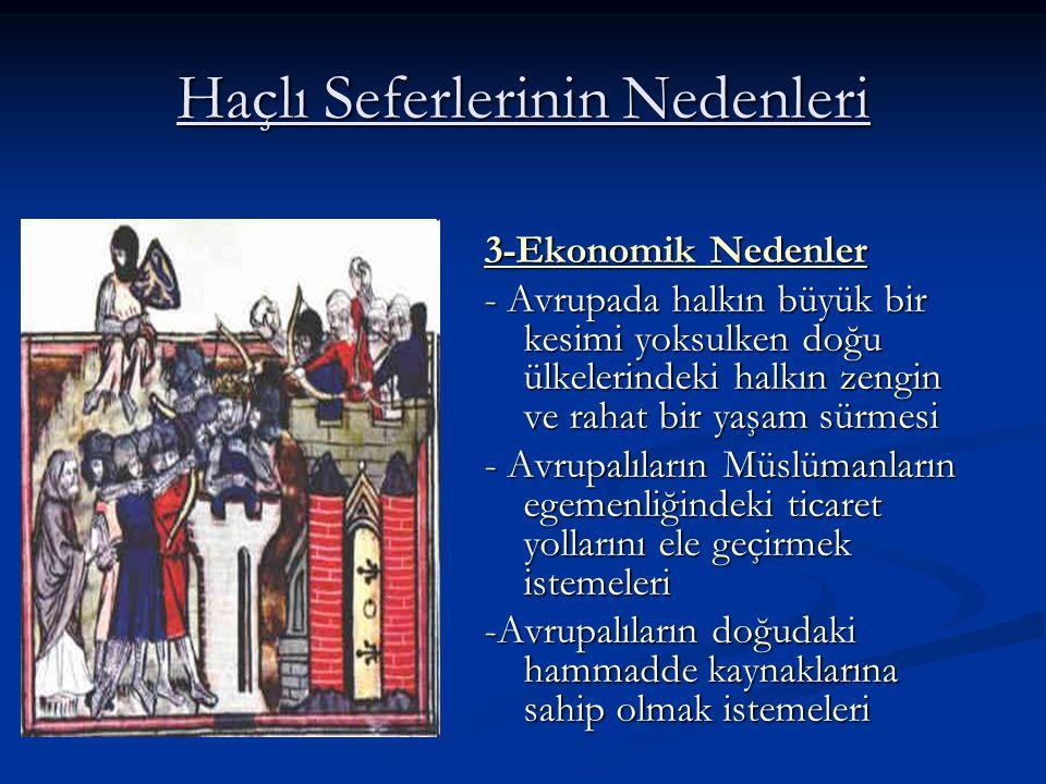 Haçlı Seferlerinin Nedenleri 3-Ekonomik Nedenler - Avrupada halkın büyük bir kesimi yoksulken doğu ülkelerindeki halkın zengin ve rahat bir yaşam sürmesi - Avrupalıların Müslümanların egemenliğindeki ticaret yollarını ele geçirmek istemeleri -Avrupalıların doğudaki hammadde kaynaklarına sahip olmak istemeleri