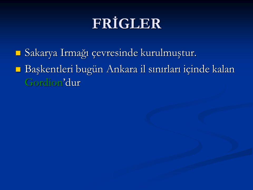 FRİGLER Sakarya Irmağı çevresinde kurulmuştur. Sakarya Irmağı çevresinde kurulmuştur. Başkentleri bugün Ankara il sınırları içinde kalan Gordion'dur B