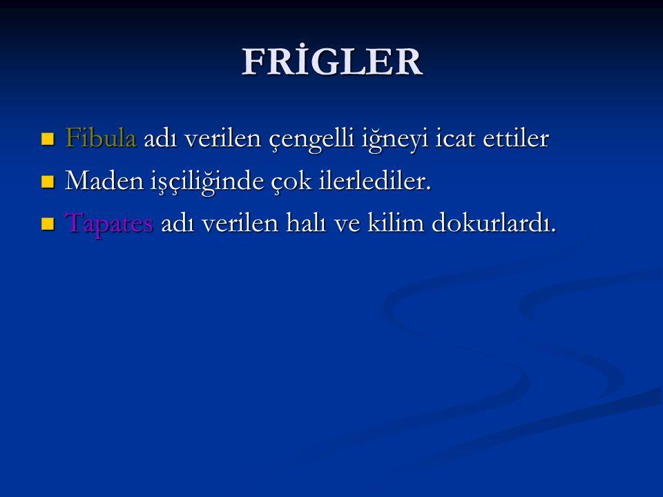 FRİGLER Fibula adı verilen çengelli iğneyi icat ettiler Fibula adı verilen çengelli iğneyi icat ettiler Maden işçiliğinde çok ilerlediler.