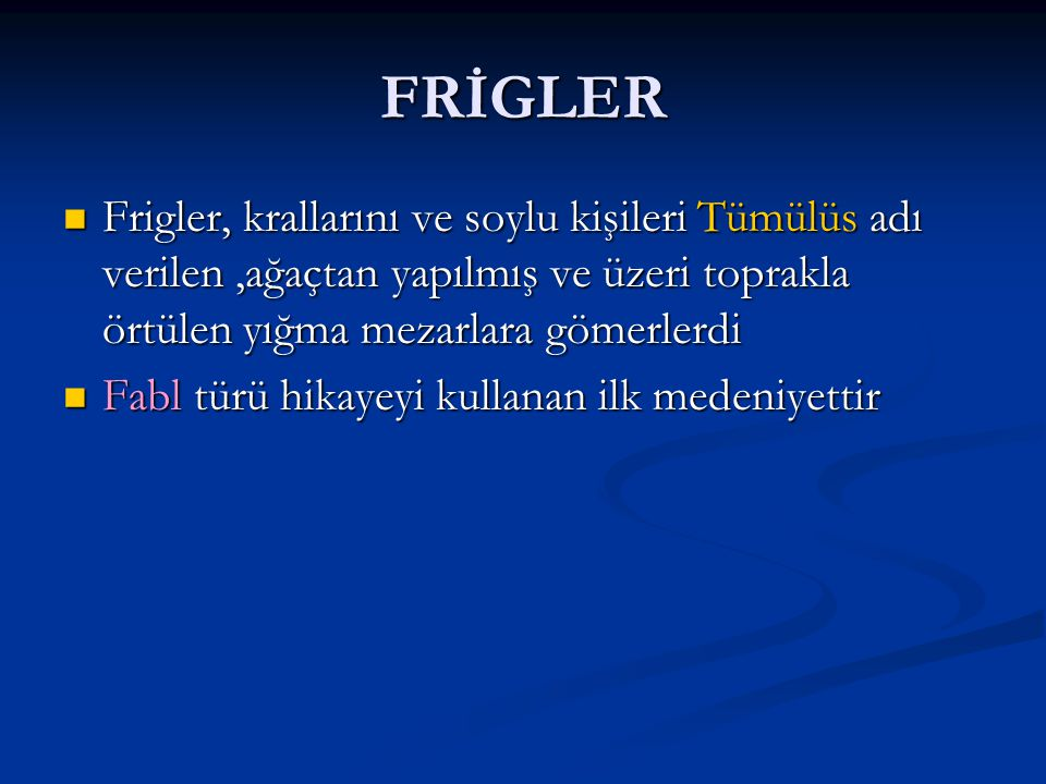 FRİGLER Frigler, krallarını ve soylu kişileri Tümülüs adı verilen,ağaçtan yapılmış ve üzeri toprakla örtülen yığma mezarlara gömerlerdi Fabl türü hikayeyi kullanan ilk medeniyettir
