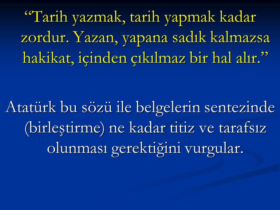 """""""Tarih yazmak, tarih yapmak kadar zordur. Yazan, yapana sadık kalmazsa hakikat, içinden çıkılmaz bir hal alır."""" Atatürk bu sözü ile belgelerin sentezi"""