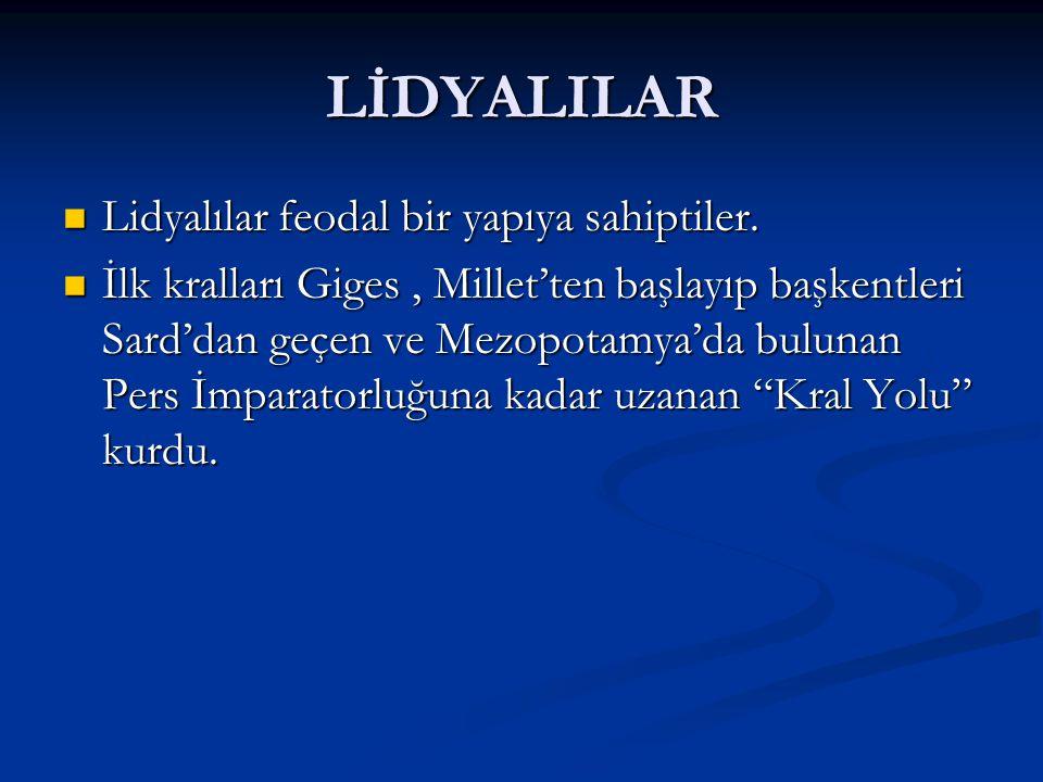 LİDYALILAR Lidyalılar feodal bir yapıya sahiptiler. Lidyalılar feodal bir yapıya sahiptiler. İlk kralları Giges, Millet'ten başlayıp başkentleri Sard'