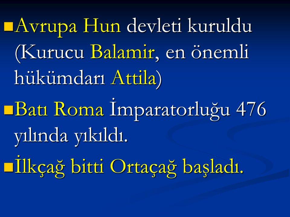 Avrupa Hun devleti kuruldu (Kurucu Balamir, en önemli hükümdarı Attila) Avrupa Hun devleti kuruldu (Kurucu Balamir, en önemli hükümdarı Attila) Batı Roma İmparatorluğu 476 yılında yıkıldı.