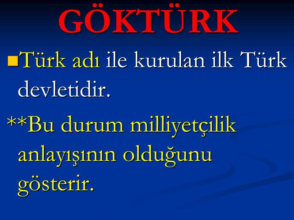 GÖKTÜRK Türk adı ile kurulan ilk Türk devletidir. Türk adı ile kurulan ilk Türk devletidir. **Bu durum milliyetçilik anlayışının olduğunu gösterir.