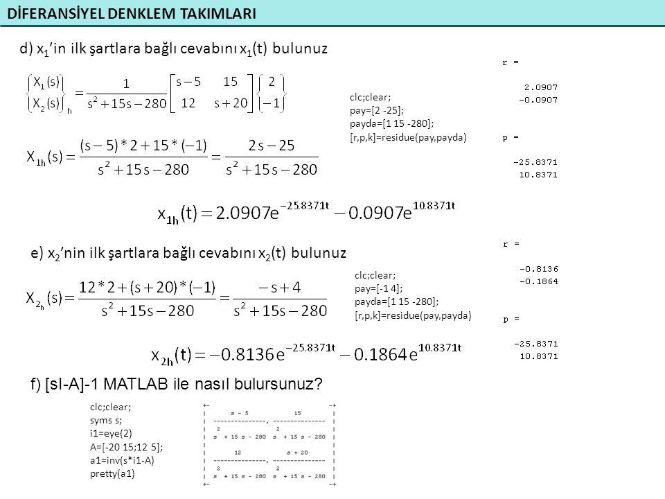 DİFERANSİYEL DENKLEM TAKIMLARI d) x 1 'in ilk şartlara bağlı cevabını x 1 (t) bulunuz clc;clear; pay=[2 -25]; payda=[1 15 -280]; [r,p,k]=residue(pay,p